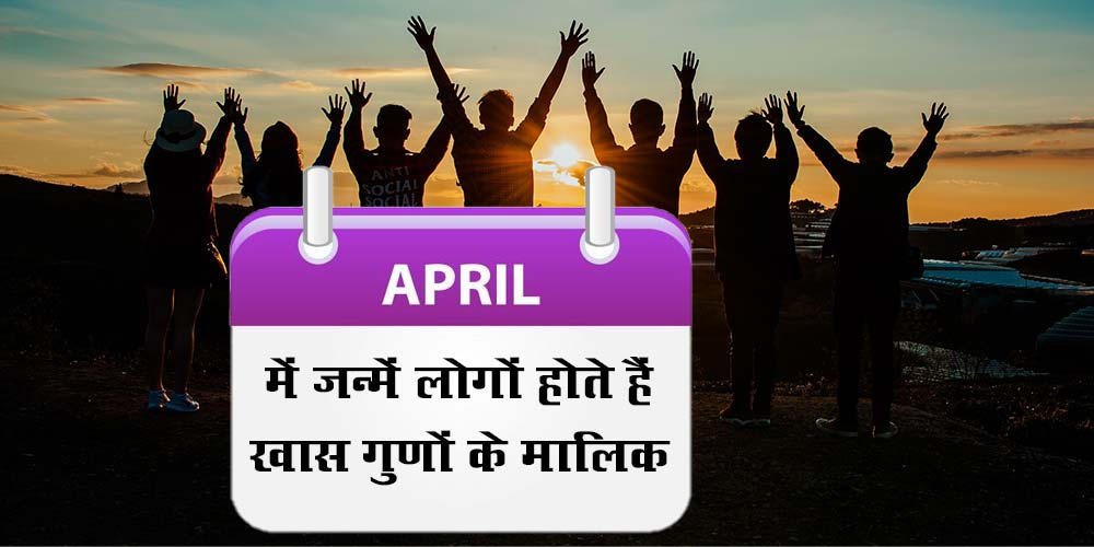 Characteristics, nature, traits and life of people born in April month