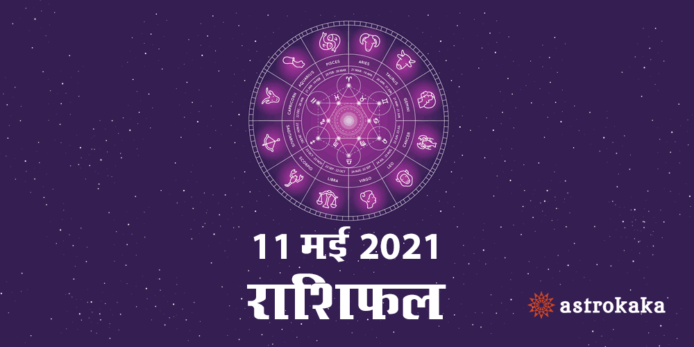 Horoscope Today Dainik Rashifal 11 May 2021 Astrology Prediction in Hindi